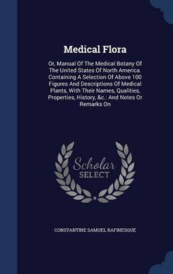 Medical Flora: Or, Manual of the Medical Botany of the United States of North America. Containing a Selection of Above 100 Figures and Descriptions of Medical Plants, with Their Names, Qualities, Properties, History, &C.: And Notes or Remarks on