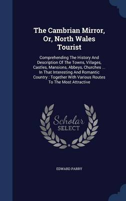 The Cambrian Mirror, Or, North Wales Tourist: Comprehending the History and Description of the Towns, Villages, Castles, Mansions, Abbeys, Churches ... in That Interesting and Romantic Country: Together with Various Routes to the Most Attractive
