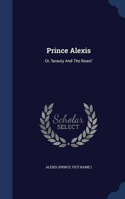 Prince Alexis: Or, 'Beauty and the Beast'
