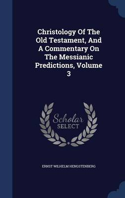 Christology of the Old Testament, and a Commentary on the Messianic Predictions; Volume 3