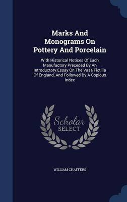 Marks and Monograms on Pottery and Porcelain: With Historical Notices of Each Manufactory Preceded by an Introductory Essay on the Vasa Fictilia of England, and Followed by a Copious Index