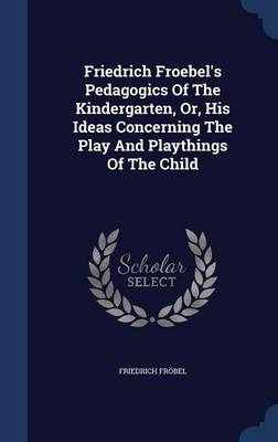 Friedrich Froebel's Pedagogics of the Kindergarten, Or, His Ideas Concerning the Play and Playthings of the Child