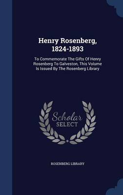 Henry Rosenberg, 1824-1893: To Commemorate the Gifts of Henry Rosenberg to Galveston, This Volume Is Issued by the Rosenberg Library