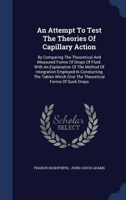 An Attempt to Test the Theories of Capillary Action: By Comparing the Theoretical and Measured Forms of Drops of Fluid. with an Explanation of the Method of Integration Employed in Constucting the Tables Which Give the Theoretical Forms of Such Drops