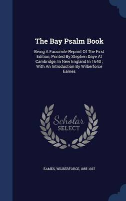 The Bay Psalm Book: Being a Facsimile Reprint of the First Edition, Printed by Stephen Daye at Cambridge, in New England in 1640; With an Introduction by Wilberforce Eames