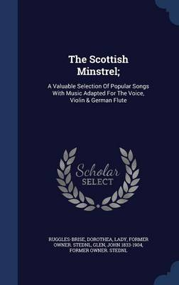 The Scottish Minstrel;: A Valuable Selection of Popular Songs with Music Adapted for the Voice, Violin & German Flute