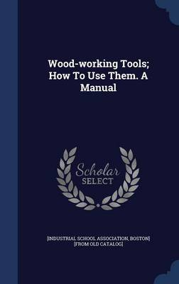 Wood-Working Tools; How to Use Them. a Manual