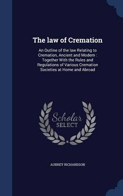 The Law of Cremation: An Outline of the Law Relating to Cremation, Ancient and Modern: Together with the Rules and Regulations of Various Cremation Societies at Home and Abroad