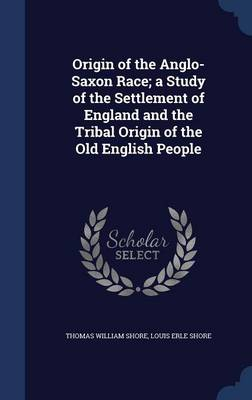 Origin of the Anglo-Saxon Race; A Study of the Settlement of England and the Tribal Origin of the Old English People