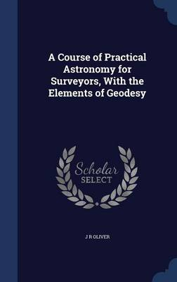 A Course of Practical Astronomy for Surveyors, with the Elements of Geodesy