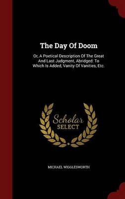 The Day of Doom: Or, a Poetical Description of the Great and Last Judgment, Abridged: To Which Is Added, Vanity of Vanities, Etc.