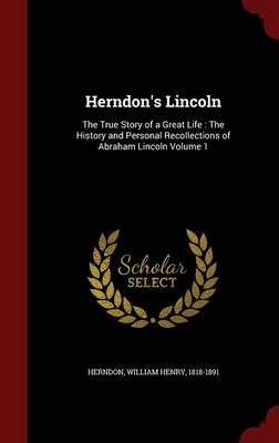 Herndon's Lincoln: The True Story of a Great Life: The History and Personal Recollections of Abraham Lincoln; Volume 1