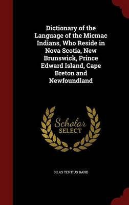 Dictionary of the Language of the Micmac Indians, Who Reside in Nova Scotia, New Brunswick, Prince Edward Island, Cape Breton and Newfoundland