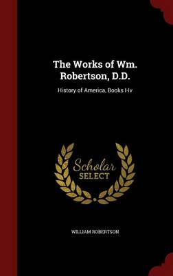 The Works of Wm. Robertson, D.D.: History of America, Books I-IV