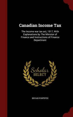 Canadian Income Tax: The Income War Tax ACT, 1917, with Explanations by the Minister of Finance and Instructions of Finance Department