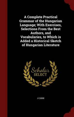 A Complete Practical Grammar of the Hungarian Language; With Exercises, Selections from the Best Authors, and Vocabularies, to Which Is Added a Historical Sketch of Hungarian Literature