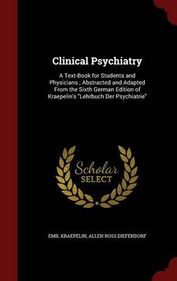 Clinical Psychiatry: A Text-Book for Students and Physicians; Abstracted and Adapted from the Sixth German Edition of Kraepelin's Lehrbuch Der Psychiatrie