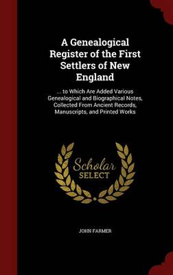 A Genealogical Register of the First Settlers of New England: ... to Which Are Added Various Genealogical and Biographical Notes, Collected from Ancient Records, Manuscripts, and Printed Works