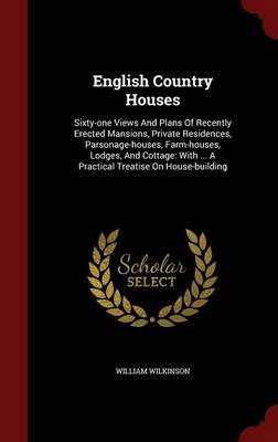 English Country Houses: Sixty-One Views and Plans of Recently Erected Mansions, Private Residences, Parsonage-Houses, Farm-Houses, Lodges, and Cottage: With ... a Practical Treatise on House-Building