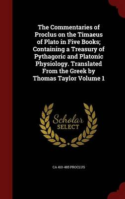 The Commentaries of Proclus on the Timaeus of Plato in Five Books; Containing a Treasury of Pythagoric and Platonic Physiology. Translated from the Greek by Thomas Taylor; Volume 1