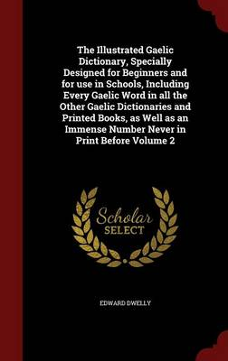 The Illustrated Gaelic Dictionary, Specially Designed for Beginners and for Use in Schools, Including Every Gaelic Word in All the Other Gaelic Dictionaries and Printed Books, as Well as an Immense Number Never in Print Before Volume 2