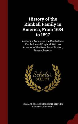 History of the Kimball Family in America, from 1634 to 1897: And of Its Ancestors the Kemballs or Kemboldes of England; With an Account of the Kembles of Boston, Massachusetts