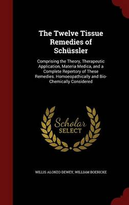 The Twelve Tissue Remedies of Schussler: Comprising the Theory, Therapeutic Application, Materia Medica, and a Complete Repertory of These Remedies. Homoeopathically and Bio-Chemically Considered