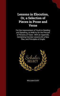 Lessons in Elocution, Or, a Selection of Pieces in Prose and Verse: For the Improvement of Youth in Reading and Speaking, as Well as for the Perusal of Persons of Taste: With an Appendix, Containing Concise Lessons on a New Plan, and Principles of Englis