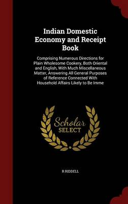 Indian Domestic Economy and Receipt Book: Comprising Numerous Directions for Plain Wholesome Cookery, Both Oriental and English, with Much Miscellaneous Matter, Answering All General Purposes of Reference Connected with Household Affairs Likely to Be Imme