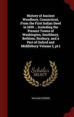 History of Ancient Woodbury, Connecticut, from the First Indian Deed in 1659 ... Including the Present Towns of Washington, Southbury, Bethlem, Roxbury, and a Part of Oxford and Middlebury Volume 2, PT.1