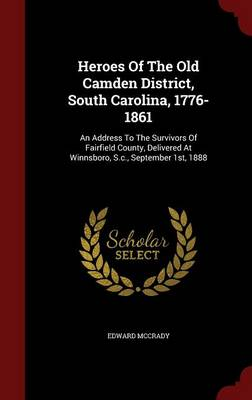 Heroes of the Old Camden District, South Carolina, 1776-1861: An Address to the Survivors of Fairfield County, Delivered at Winnsboro, S.C., September 1st, 1888