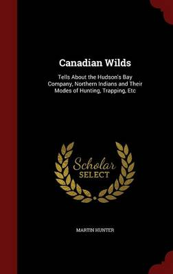 Canadian Wilds: Tells about the Hudson's Bay Company, Northern Indians and Their Modes of Hunting, Trapping, Etc