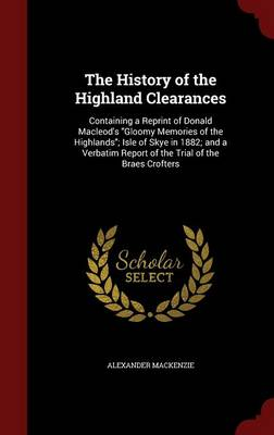The History of the Highland Clearances: Containing a Reprint of Donald MacLeod's Gloomy Memories of the Highlands; Isle of Skye in 1882; And a Verbatim Report of the Trial of the Braes Crofters