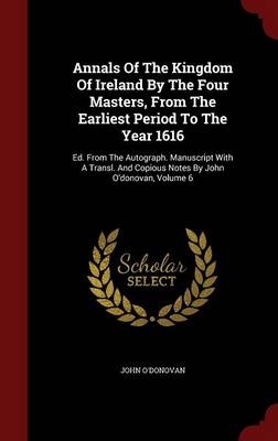 Annals of the Kingdom of Ireland by the Four Masters, from the Earliest Period to the Year 1616: Ed. from the Autograph. Manuscript with a Transl. and Copious Notes by John O'Donovan; Volume 6