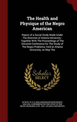 The Health and Physique of the Negro American: Report of a Social Study Made Under the Direction of Atlanta University: Together with the Proceedings of the Eleventh Conference for the Study of the Negro Problems, Held at Atlanta University, on May the