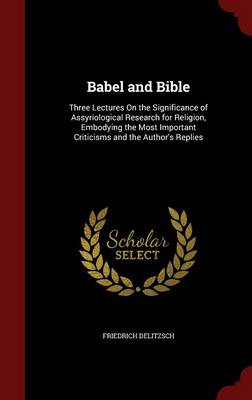 Babel and Bible: Three Lectures on the Significance of Assyriological Research for Religion, Embodying the Most Important Criticisms and the Author's Replies