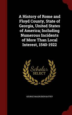A History of Rome and Floyd County, State of Georgia, United States of America: Including Numerous Incidents of More Than Local Interest, 1540-1922
