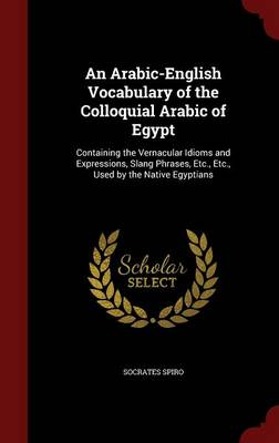 An Arabic-English Vocabulary of the Colloquial Arabic of Egypt: Containing the Vernacular Idioms and Expressions, Slang Phrases, Etc., Etc., Used by the Native Egyptians