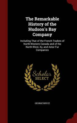 The Remarkable History of the Hudson's Bay Company: Including That of the French Traders of North-Western Canada and of the North-West, Xy, and Astor Fur Companies
