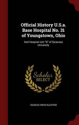 Official History U.S.A. Base Hospital No. 31 of Youngstown, Ohio: And Hospital Unit G of Syracuse University