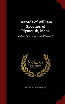 Records of William Spooner, of Plymouth, Mass.: And His Descendants, Vol. I Volume 1