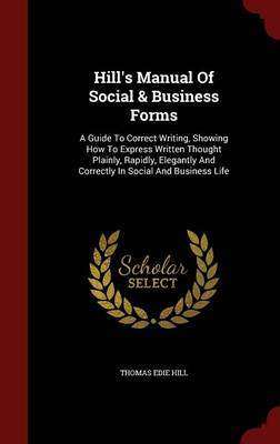 Hill's Manual of Social & Business Forms : A Guide to Correct Writing, Showing How to Express Written Thought Plainly, Rapidly, Elegantly and Correctly in Social and Business Life