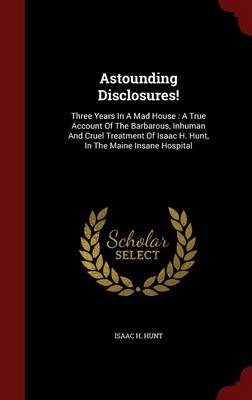 Astounding Disclosures!: Three Years in a Mad House: A True Account of the Barbarous, Inhuman and Cruel Treatment of Isaac H. Hunt, in the Maine Insane Hospital