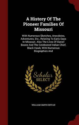 A History of the Pioneer Families of Missouri: With Numerous Sketches, Anecdotes, Adventures, Etc., Relating to Early Days in Missouri. Also the Lives of Daniel Boone and the Celebrated Indian Chief, Black Hawk, with Numerous Biographies and