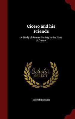Cicero and His Friends: A Study of Roman Society in the Time of Caesar