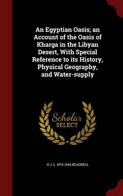 An Egyptian Oasis; An Account of the Oasis of Kharga in the Libyan Desert, with Special Reference to Its History, Physical Geography, and Water-Supply