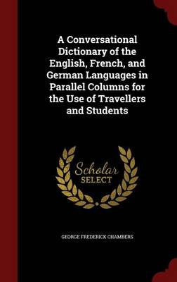 A Conversational Dictionary of the English, French, and German Languages in Parallel Columns for the Use of Travellers and Students