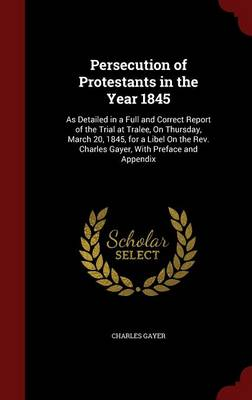 Persecution of Protestants in the Year 1845: As Detailed in a Full and Correct Report of the Trial at Tralee, on Thursday, March 20, 1845, for a Libel on the REV. Charles Gayer, with Preface and Appendix