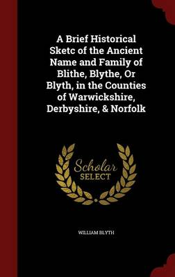 A Brief Historical Sketc of the Ancient Name and Family of Blithe, Blythe, or Blyth, in the Counties of Warwickshire, Derbyshire, & Norfolk