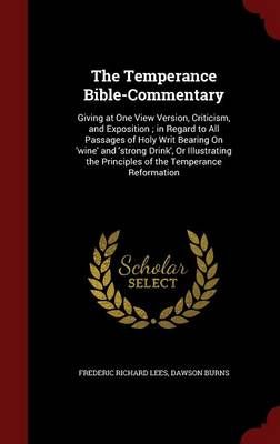 The Temperance Bible-Commentary: Giving at One View Version, Criticism, and Exposition; In Regard to All Passages of Holy Writ Bearing on 'Wine' and 'Strong Drink', or Illustrating the Principles of the Temperance Reformation